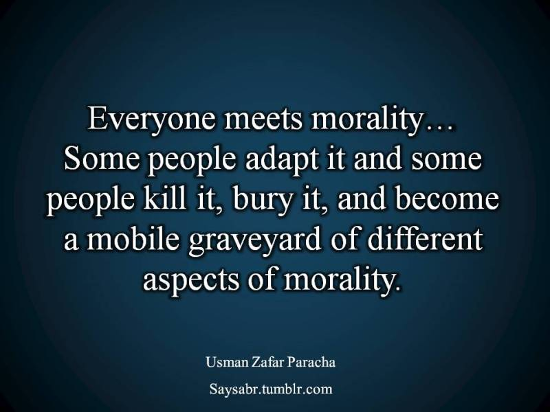 "English quote, Everyone meets morality…  Some people adapt it and some people kill it, bury it, and become a mobile graveyard of different aspects of morality.  NB. Get eBook of Usman Zafar Paracha on Biostatistics – ""Biostatistics – When Pain becomes Treatment"" - http://amzn.to/2kHI5Aq Join saysabr.tumblr.com - https://www.tumblr.com/follow/saysabr"