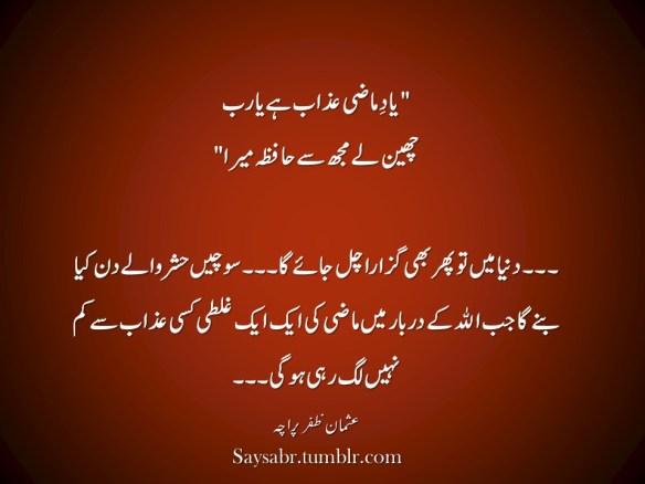 """""""Yaad-e-maazi azaab hai ya RAB Chheen lay mujh say haafizah mera""""  …Dunya mein to phir bhi guzara chal jaaye ga… sochain hashr walay din kya banay ga jab ALLAH kay darbaar mein maazi ki aik aik ghalti kisi azaab say kam nahin lag rahi ho gi…  NB. Get eBook of Usman Zafar Paracha's quotations in Urdu – """"میرے خیالات"""" - http://amzn.to/29gFPKD Join Usman on Facebook - https://www.facebook.com/usmanzparacha"""