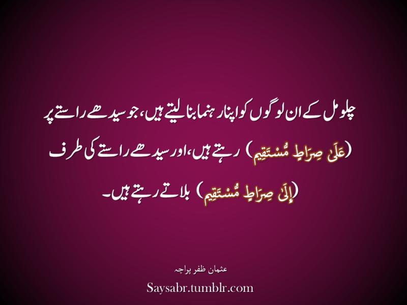 "Chalo mil kay un logon ko apna rehnuma bana letay hain, jo seedhay raastay par (عَلَىٰ صِرَاطٍ مُّسْتَقِيمٍ) rehtay hain, aur seedhay raastay ki taraf (إِلَىٰ صِرَاطٍ مُّسْتَقِيمٍ) bulatay rehtay hain. NB. Get eBook of Usman Zafar Paracha's quotations in Urdu – ""میرے خیالات"" - http://amzn.to/29gFPKD Join Usman on Facebook - https://www.facebook.com/usmanzparacha"