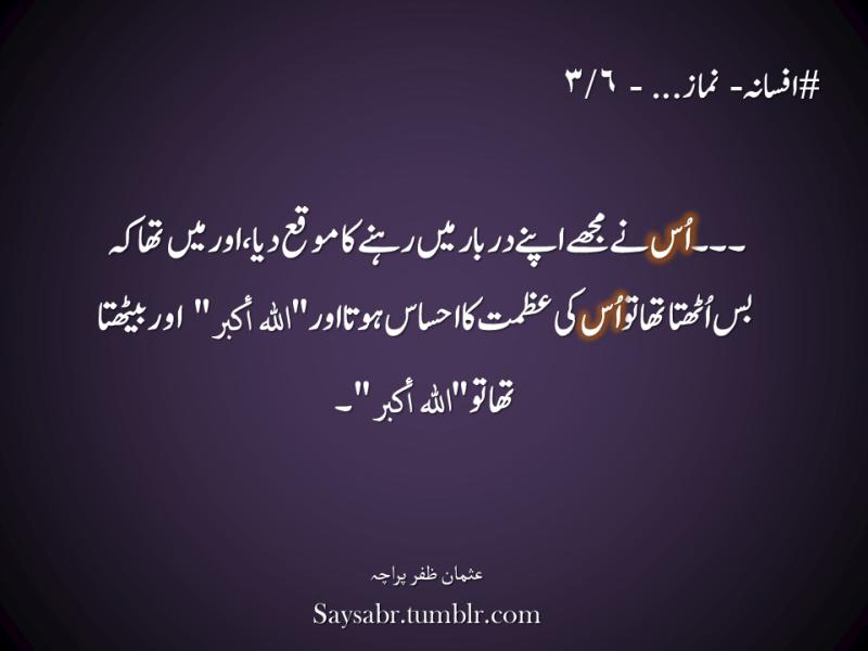 "#afsana – Namaaz… - 3/6  … Us nay mujhay apnay darbaar mein rehnay ka moqa diya, aur mein tha keh bus uthta tha to us ki azmat ka ehsaas hota aur ""ALLAHu Akbar"" aur bethta tha to ""ALLAHu Akbar"".  NB. Get eBook of Usman Zafar Paracha's quotations in Urdu – ""میرے خیالات"" - http://amzn.to/29gFPKD Join Usman on Facebook - https://www.facebook.com/usmanzparacha"