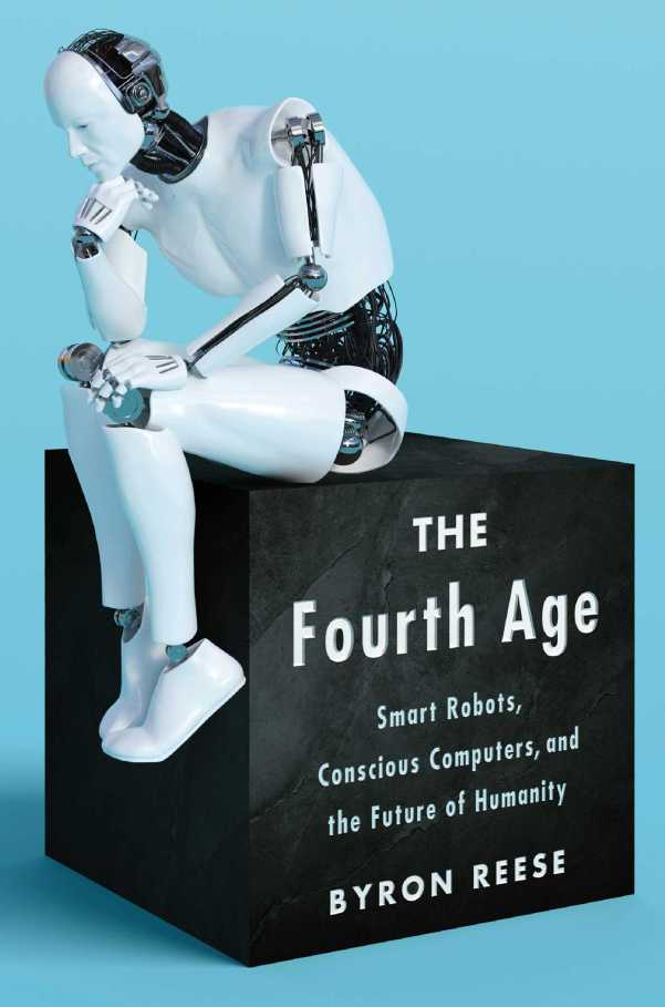 The Fourth Age: Smart Robots, Conscious Computers, and the Future of Humanity by Byron Reese