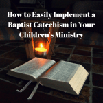 How to Easily Implement a Baptist Catechism in Your Children's Ministry