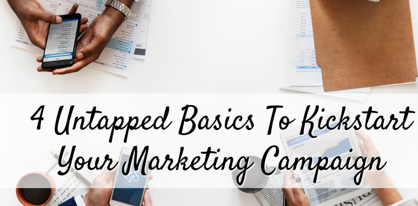 "header image of the blog title ""4 Untapped Basics To Kickstart Your Marketing Campaign"" with an overhead shot of three persons holding gadgets and scattered document papers on a white table"