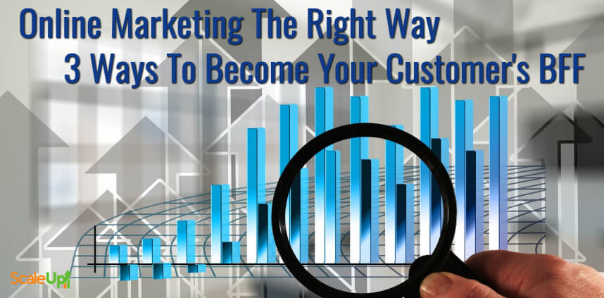 "header image of the blog title ""Online Marketing The Right Way 3 Ways To Become Your Customer's BFF"" with a background of bar graph and a hand holding a magnifying glass"