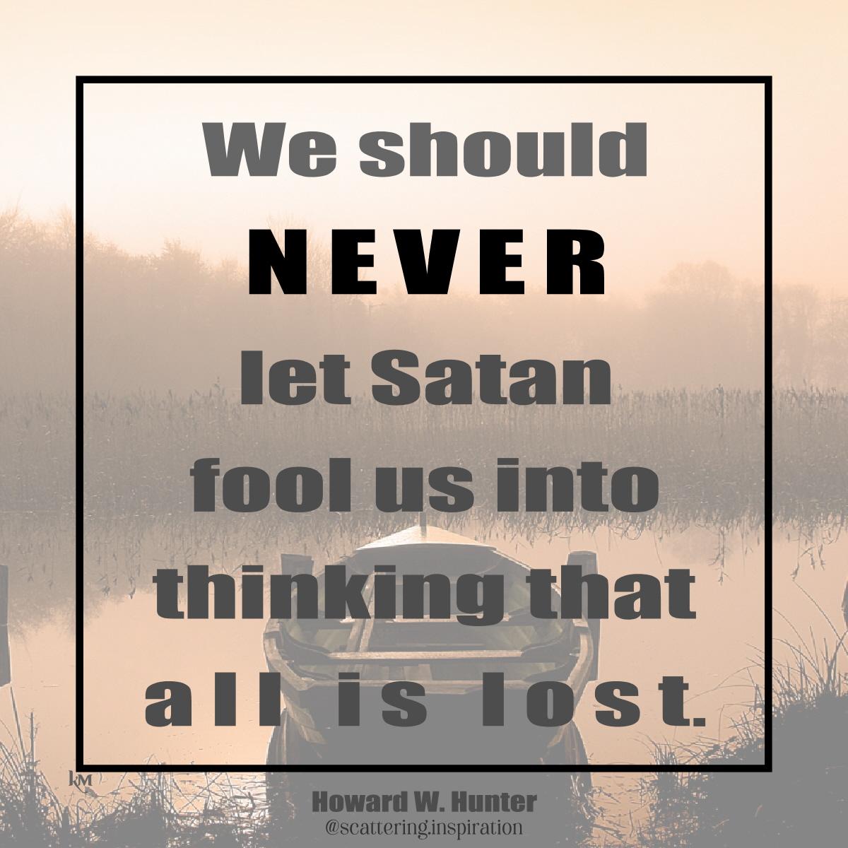 never let satan fool you