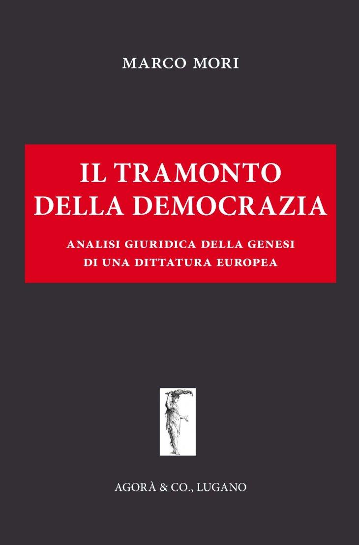 """QUESTO LIBRO NON PUO' NON ESSERE LETTO: """"IL TRAMONTO DELLA DEMOCRAZIA. Analisi giuridica della genesi di una dittatura europea"""", di Marco MORI (articolo a cura di Giuseppe PALMA)"""