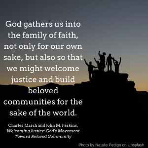 God gathers us into the family of faith, not only for our own sake, but also so that we might welcome justice and build beloved communities for the sake of the world.