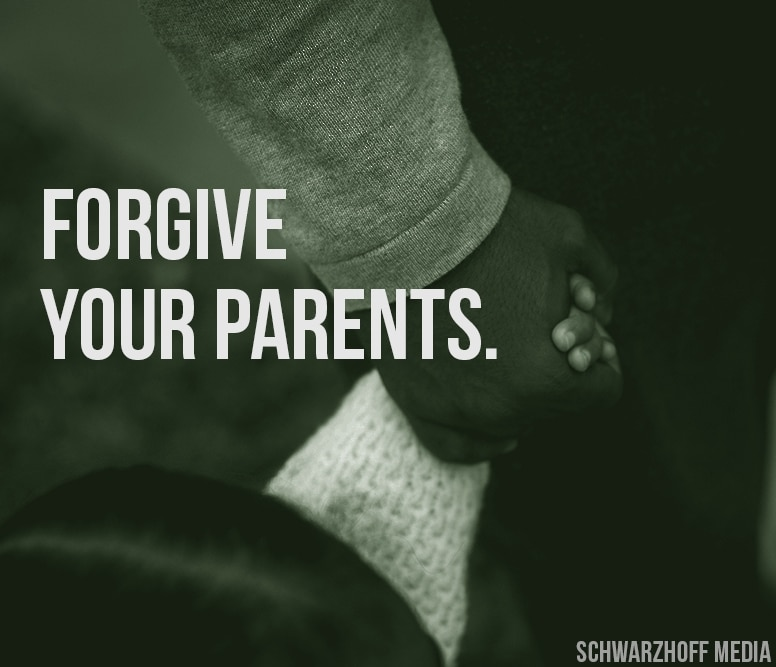 Have You Forgiven Your Parents? Probably Not - Schwarzhoff Media
