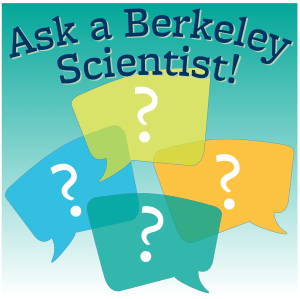 Ask a Berkeley Scientist!