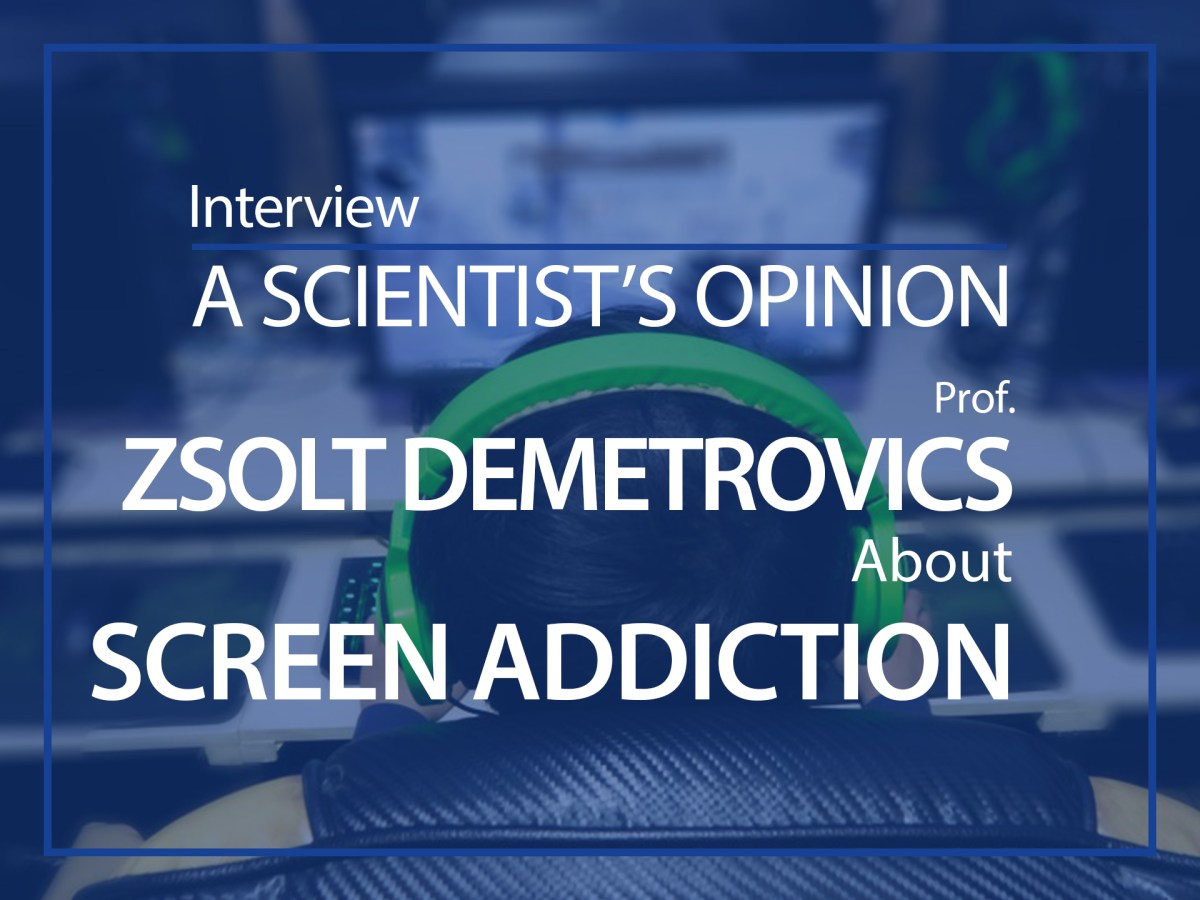 A scientist's opinion : interview with Zsolt Demetrovics about Screen addiction