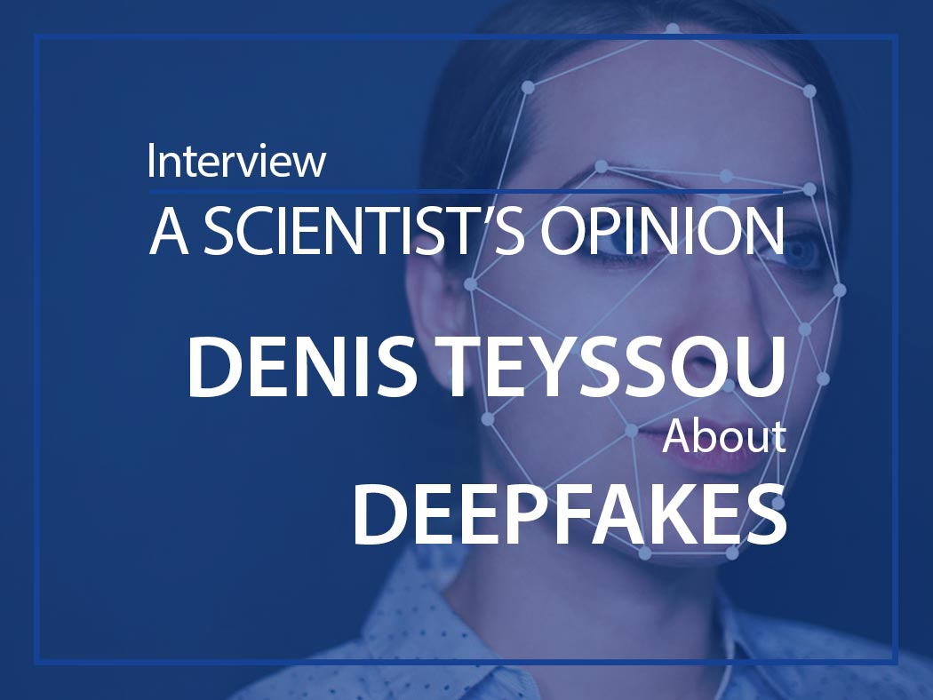 A scientist's opinion : Interview with Denis Teyssou about Deepfakes