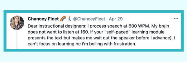 """Screenshot of a tweet from @ChanceyFleet that reads: Dear instructional designers: I process speech at 600 words per minute. My brain does not want to listen at 160. If your """"self-paced"""" learning module presents the text but makes me wait out the speaker before I advance, I can't focus on learning because I'm boiling with frustration."""
