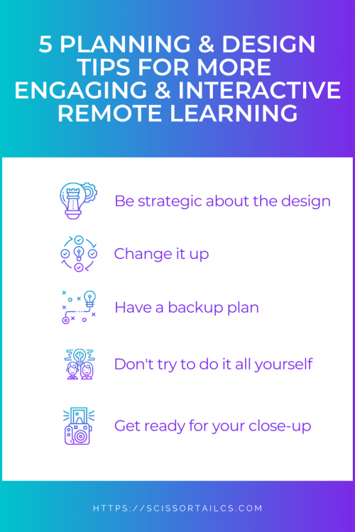 5 Planning & Design Tips for More Engaging & Interactive Remote Learning. Be strategic about the design. Change it up. Have a backup plan. Don't try to do it all yourself. Get ready for your close-up.