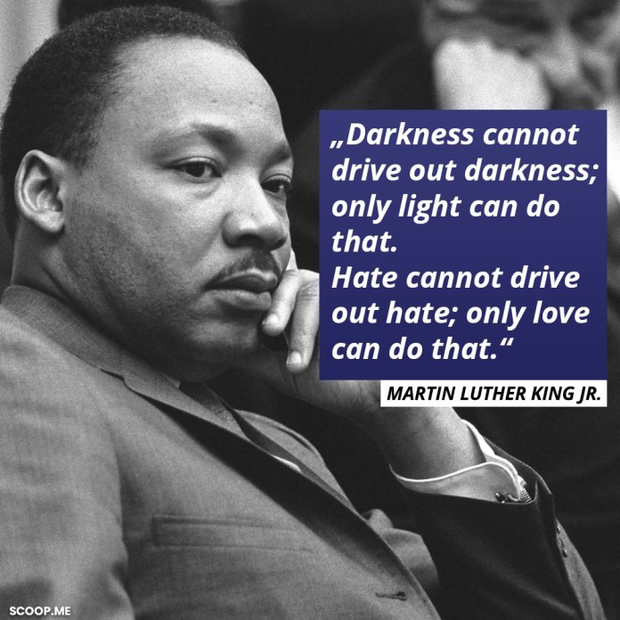"""""""Darkness cannot drive out darkness; only light can do that. Hate cannot drive out hate; only love can do that."""