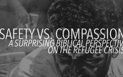 Safety Vs Compassion – Biblical Perspective on the Refugee Crisis