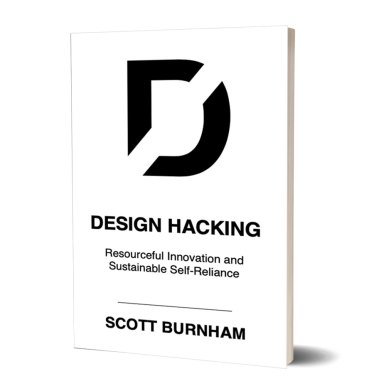 Design Hacking: Resourceful Innovation and Sustainable Self-Reliance by Scott Burnham