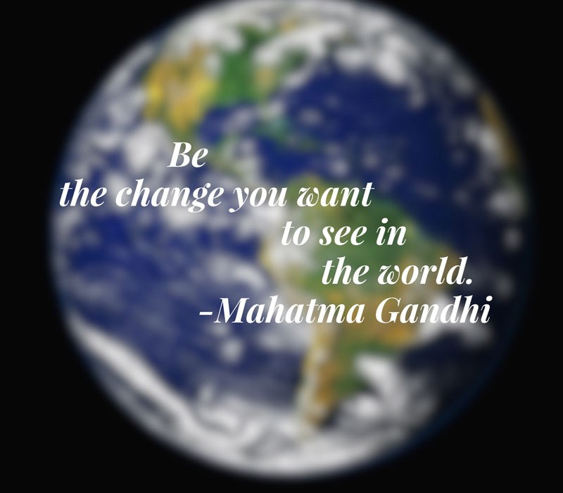 Be the change you want to see in the world quote.
