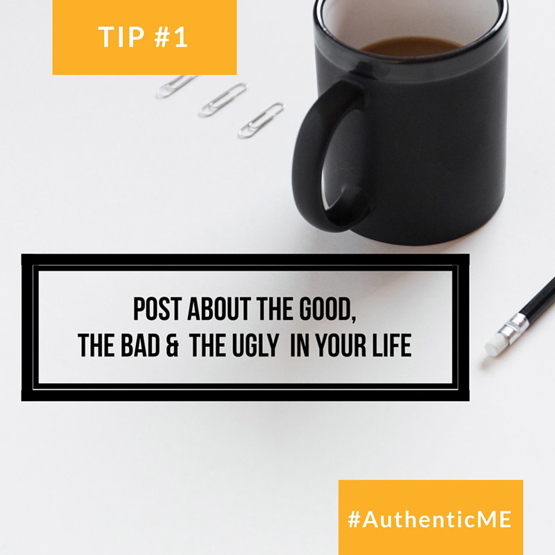 How to be authentic online; Tip #1: Post about the good, the bad and the ugly of your life. #AthenticME