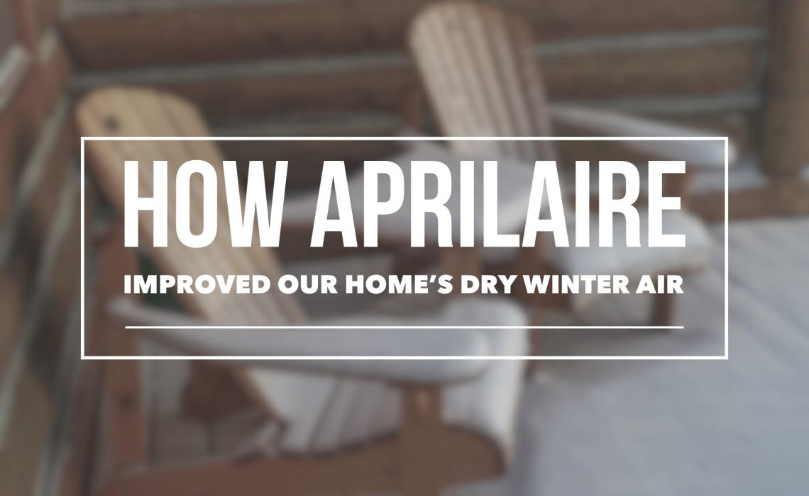 Aprilaire, One year later. How Aprilaire improved the quality of the air in my home. No more dry winter air.