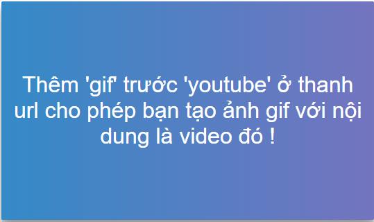 Thêm 'gif' trước 'youtube' ở thanh url cho phép bạn tạo ảnh gif với nội dung là video đó !