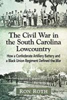 The Civil War in the South Carolina Lowcountry: How a Confederate Artillery Battery and a Black Union Regiment Defined the War