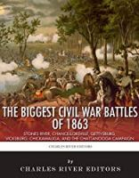 The Biggest Civil War Battles of 1863: Stones River, Chancellorsville, Gettysburg, Vicksburg, Chickamauga, and the Chattanooga Campaign