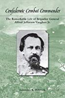 Confederate Combat Commander: The Remarkable Life of Brigadier General Alfred Jefferson Vaughan, Jr.