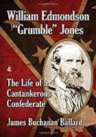 "William Edmondson ""Grumble"" Jones: The Life of a Cantankerous Confederate"