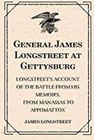 General James Longstreet at Gettysburg: Longstreet's Account of the Battle from His Memoirs, From Manassas to Appomattox