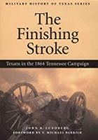 The Finishing Stroke: Texans in the 1864 Tennessee Campaign (Military History of Texas Series)