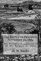 The Battle of Franklin November 30, 1864: The Bloodiest Engagement of the War Between the States