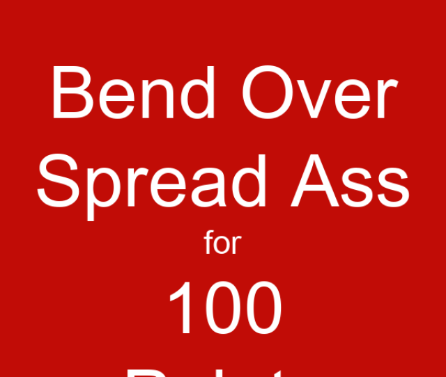Bend Over Spread Ass For  Points