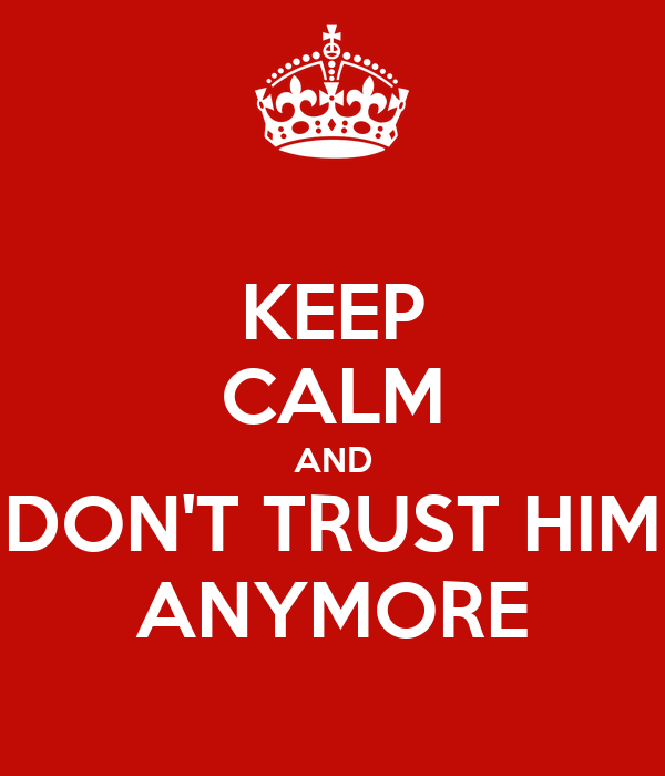 KEEP CALM AND DON'T TRUST HIM ANYMORE Poster | Malaure ...