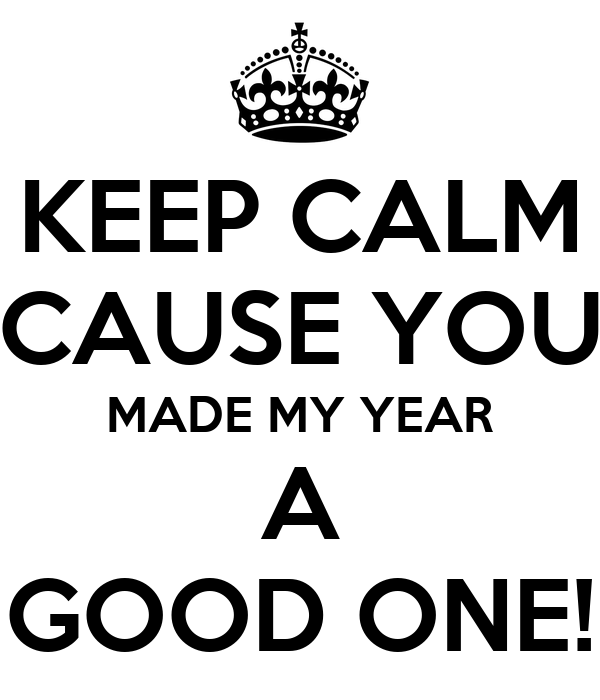 KEEP CALM CAUSE YOU MADE MY YEAR A GOOD ONE! Poster