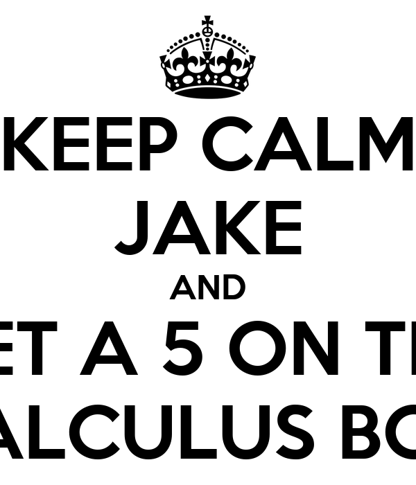 KEEP CALM JAKE AND GET A 5 ON THE AP CALCULUS BC TEST