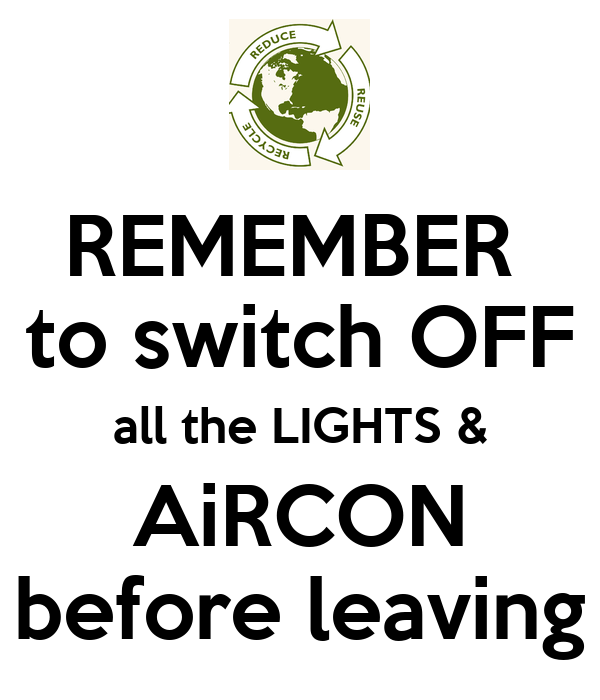 REMEMBER to switch OFF all the LIGHTS & AiRCON before