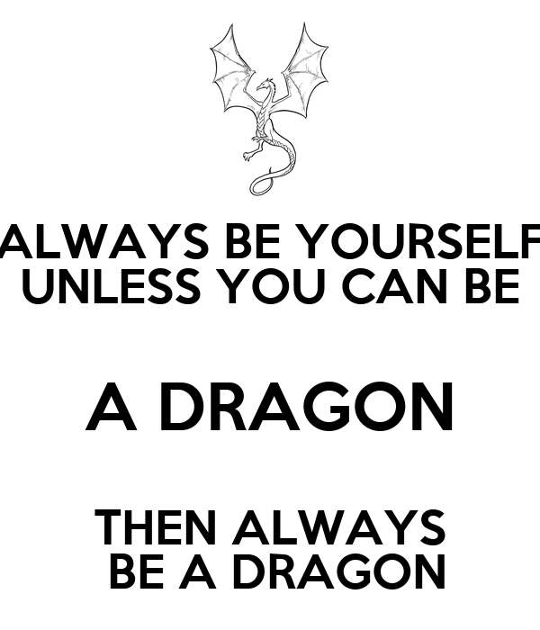 ALWAYS BE YOURSELF UNLESS YOU CAN BE A DRAGON THEN ALWAYS