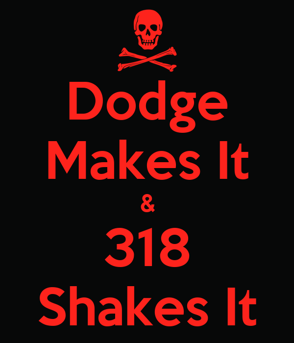 Dodge Makes It & 318 Shakes It  Keep Calm And Carry On