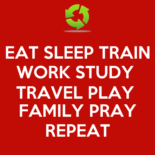 EAT SLEEP TRAIN WORK STUDY TRAVEL PLAY FAMILY PRAY REPEAT