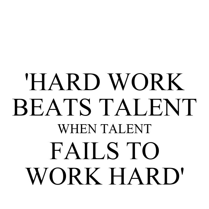 'HARD WORK BEATS TALENT WHEN TALENT FAILS TO WORK HARD