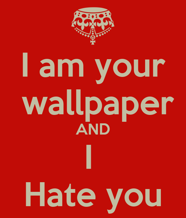 Create Iphone Wallpaper Quote I Am Your Wallpaper And I Hate You Poster Ashely Keep