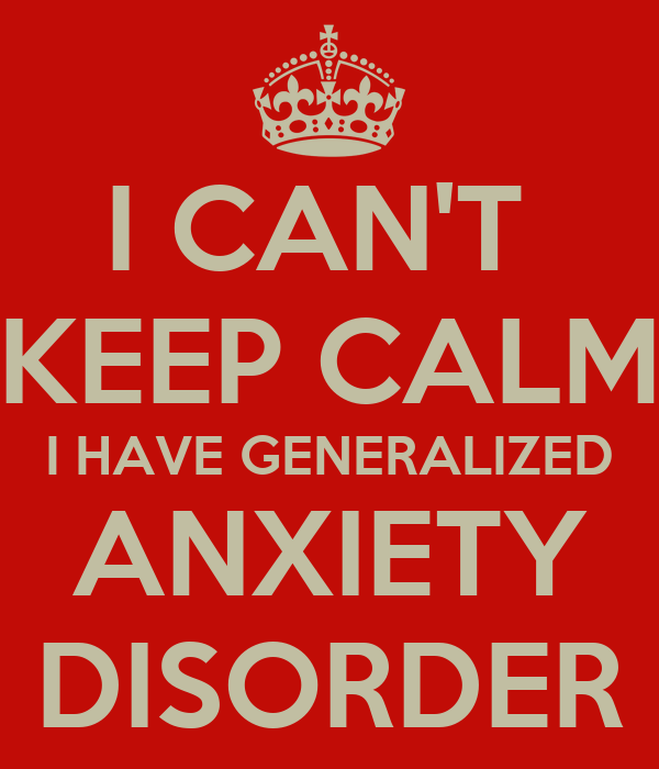 I CAN'T KEEP CALM I HAVE GENERALIZED ANXIETY DISORDER ...