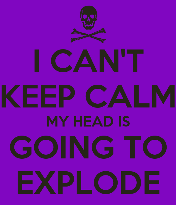 I CAN'T KEEP CALM MY HEAD IS GOING TO EXPLODE Poster ...