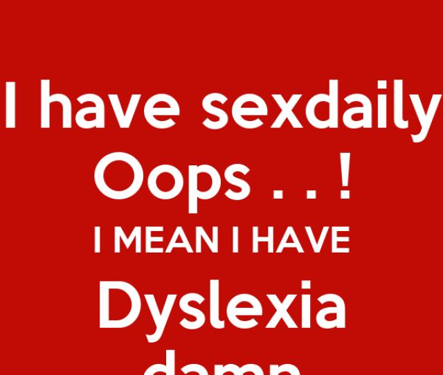 I Mean I Have Dyslexia Damn