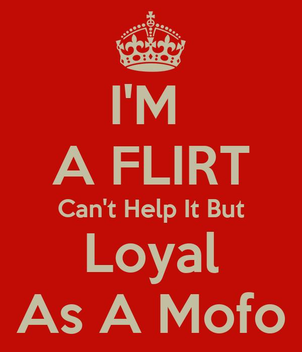 IM A FLIRT Cant Help It But Loyal As A Mofo KEEP CALM