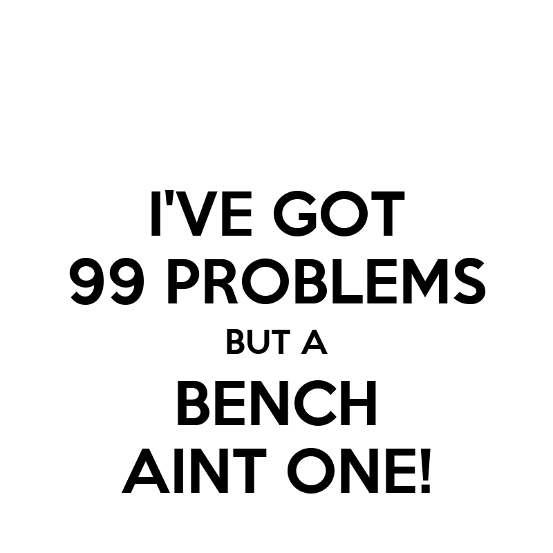 I Got Problems Bench Aint One