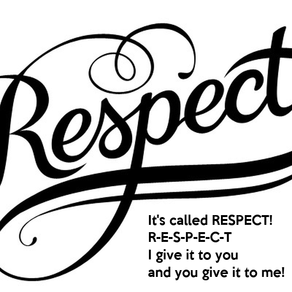 It's called RESPECT! R-E-S-P-E-C-T I give it to you and