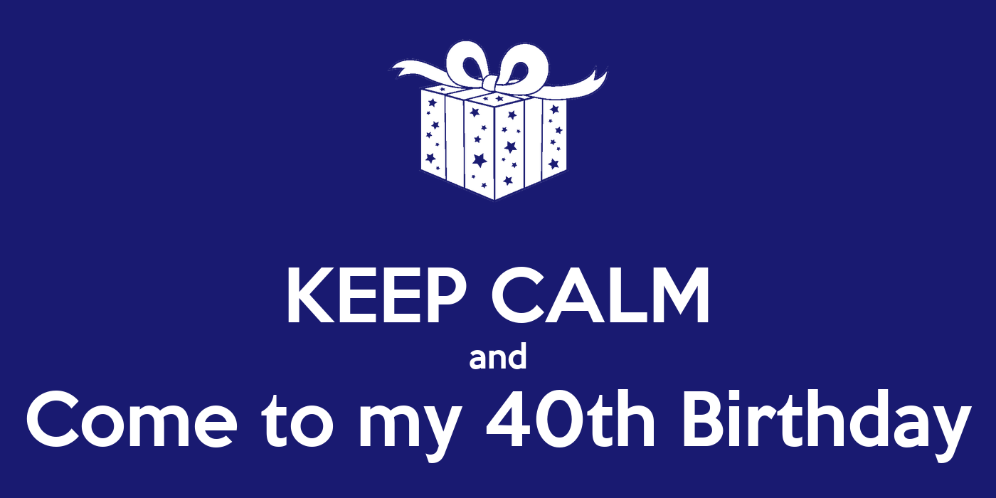 Keep Calm And Come To My 40th Birthday  Keep Calm And