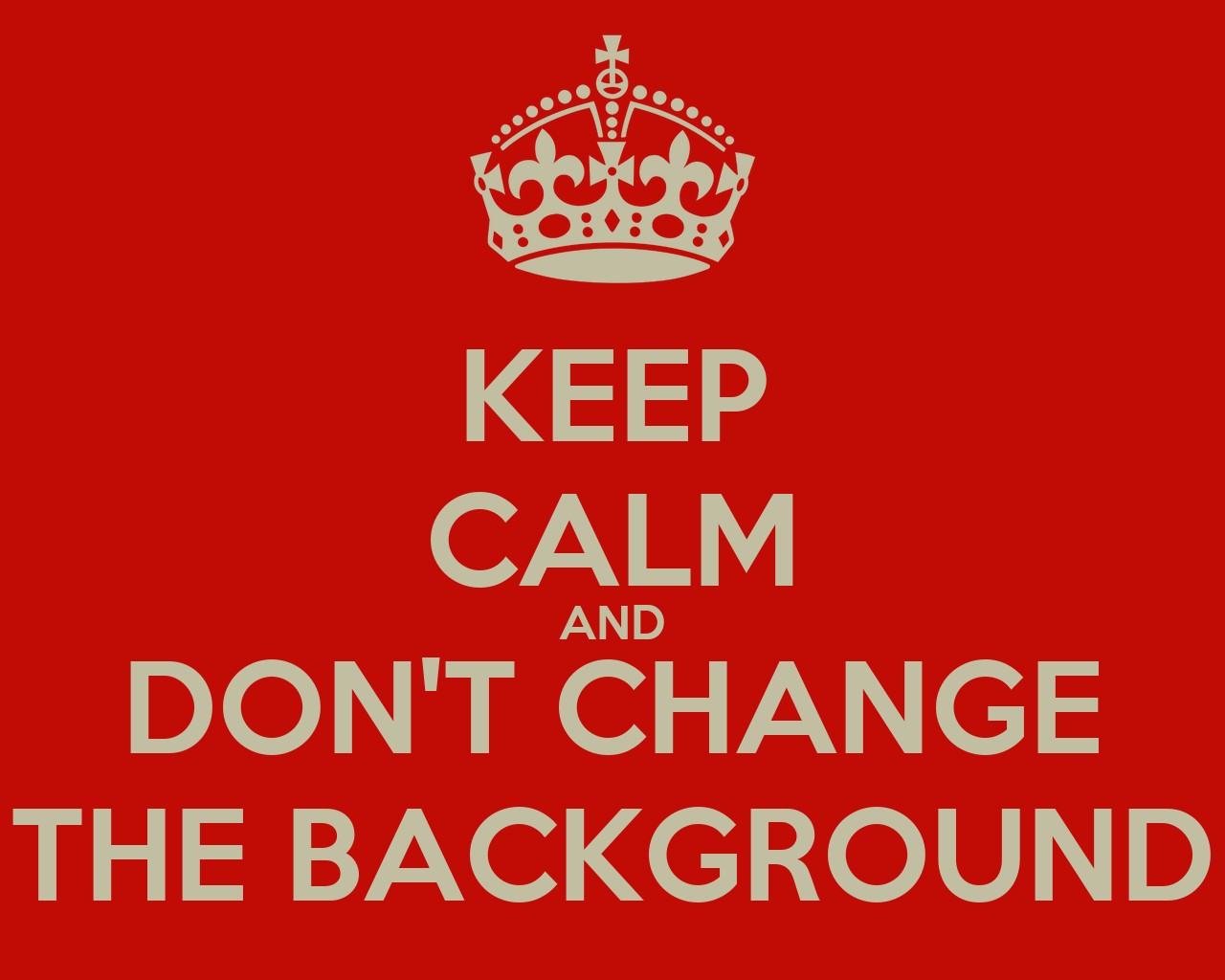 Keep Calm And Don't Change The Background  Keep Calm And