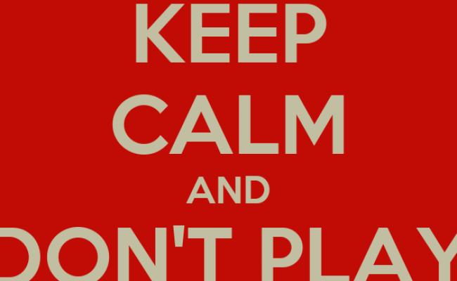 Keep Calm And Don T Play Games Keep Calm And Carry On